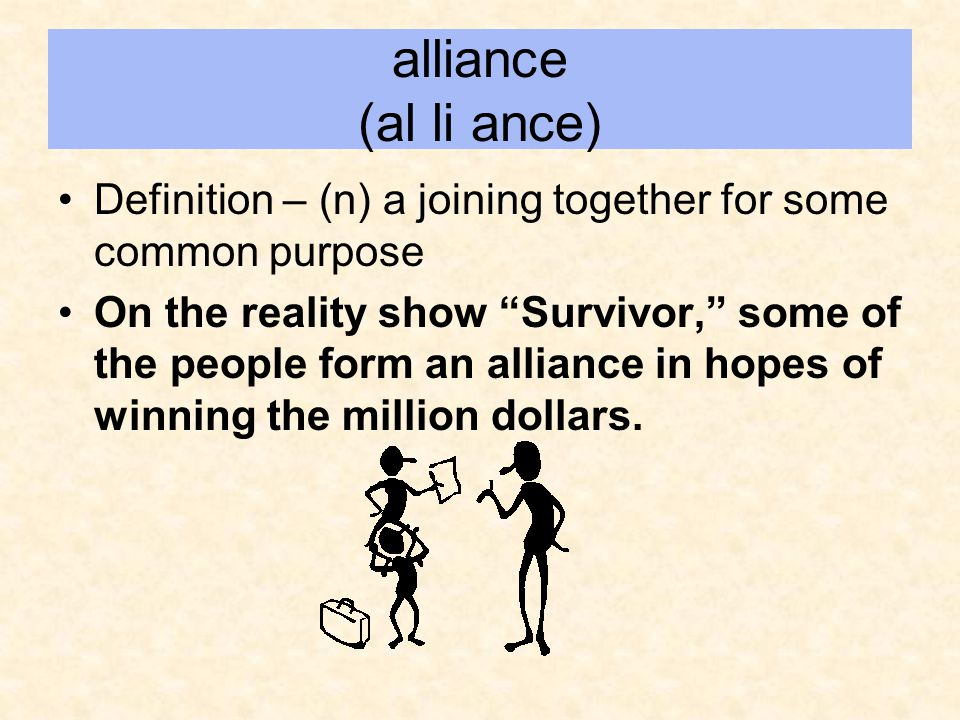 alliance (al li ance) Definition – (n) a joining together for some common purpose.
