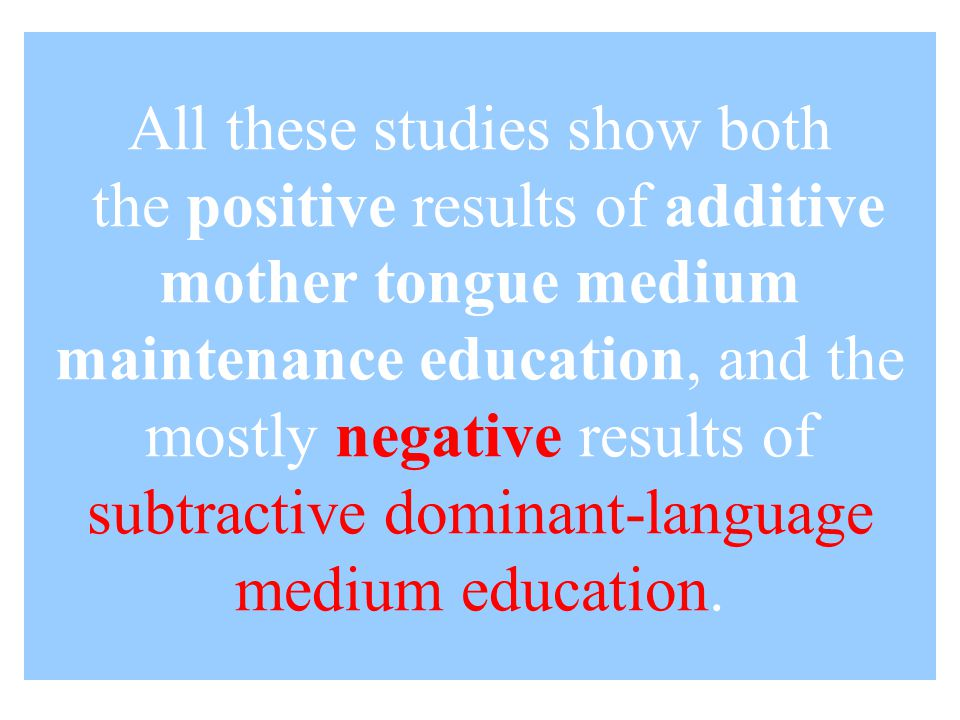All these studies show both the positive results of additive mother tongue medium maintenance education, and the mostly negative results of subtractive dominant-language medium education.