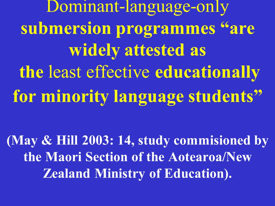 Dominant-language-only submersion programmes are widely attested as the least effective educationally for minority language students (May & Hill 2003: 14, study commisioned by the Maori Section of the Aotearoa/New Zealand Ministry of Education).