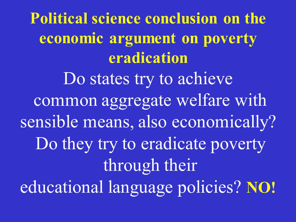 Political science conclusion on the economic argument on poverty eradication Do states try to achieve common aggregate welfare with sensible means, also economically.