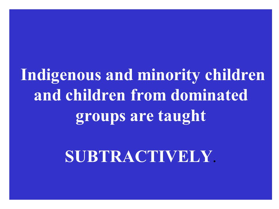 Indigenous and minority children and children from dominated groups are taught SUBTRACTIVELY.