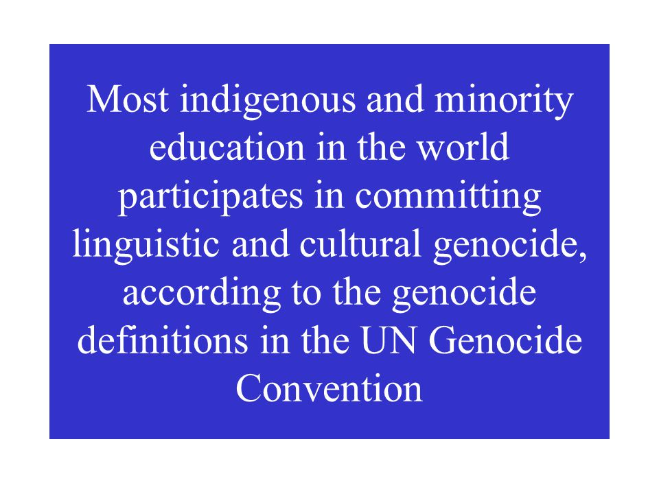 Most indigenous and minority education in the world participates in committing linguistic and cultural genocide, according to the genocide definitions in the UN Genocide Convention