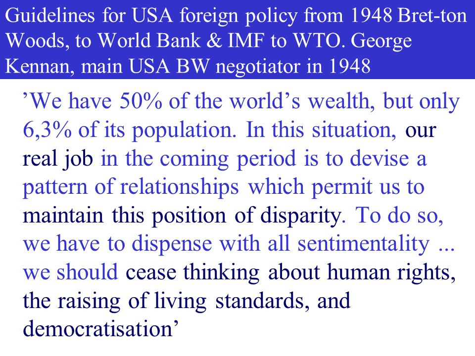 Guidelines for USA foreign policy from 1948 Bret-ton Woods, to World Bank & IMF to WTO. George Kennan, main USA BW negotiator in 1948