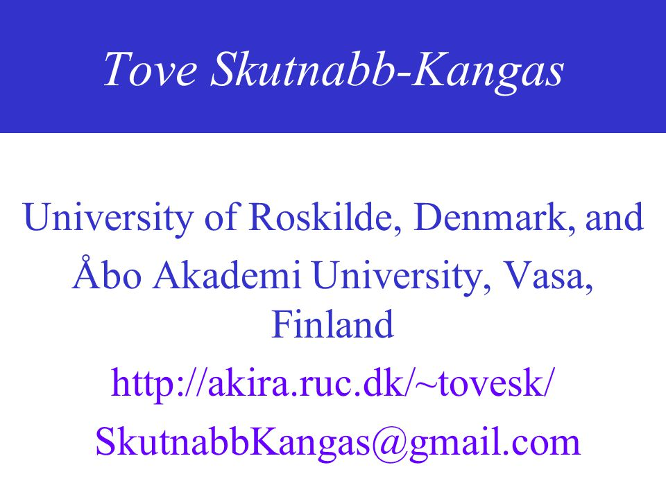 Tove Skutnabb-Kangas University of Roskilde, Denmark, and