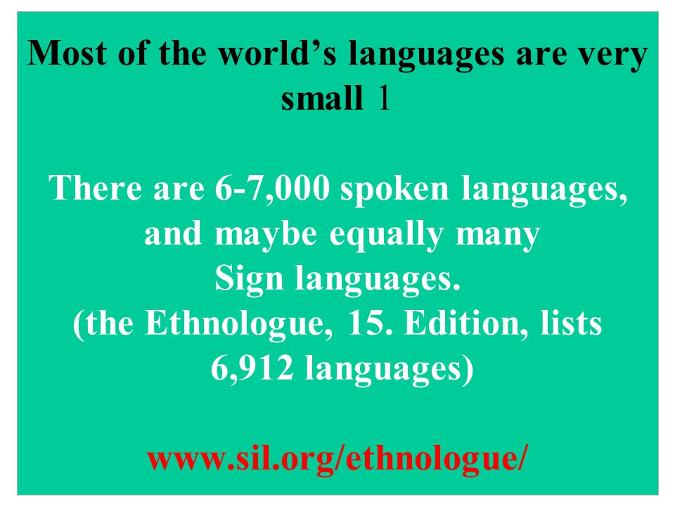 Most of the world's languages are very small 1 There are 6-7,000 spoken languages, and maybe equally many Sign languages.