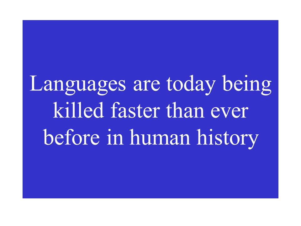 Languages are today being killed faster than ever before in human history