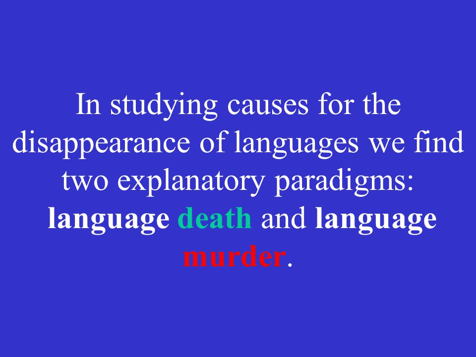 In studying causes for the disappearance of languages we find two explanatory paradigms: language death and language murder.