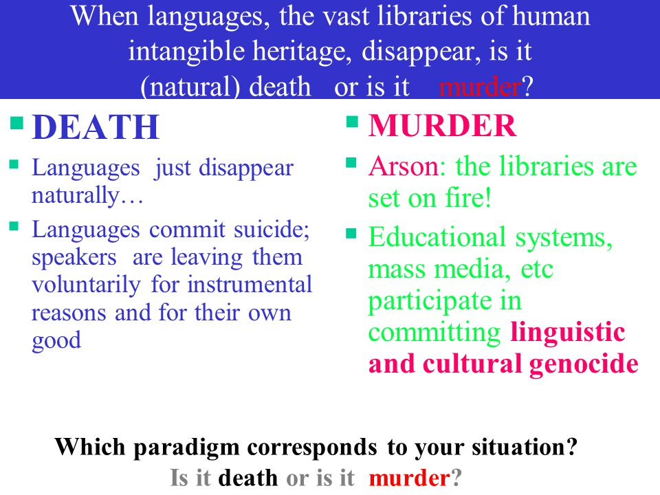 When languages, the vast libraries of human intangible heritage, disappear, is it (natural) death or is it murder