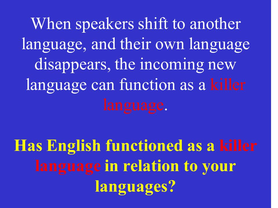 When speakers shift to another language, and their own language disappears, the incoming new language can function as a killer language.