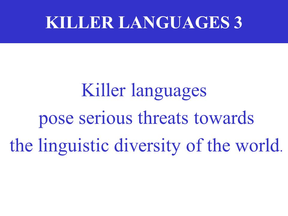 pose serious threats towards the linguistic diversity of the world.