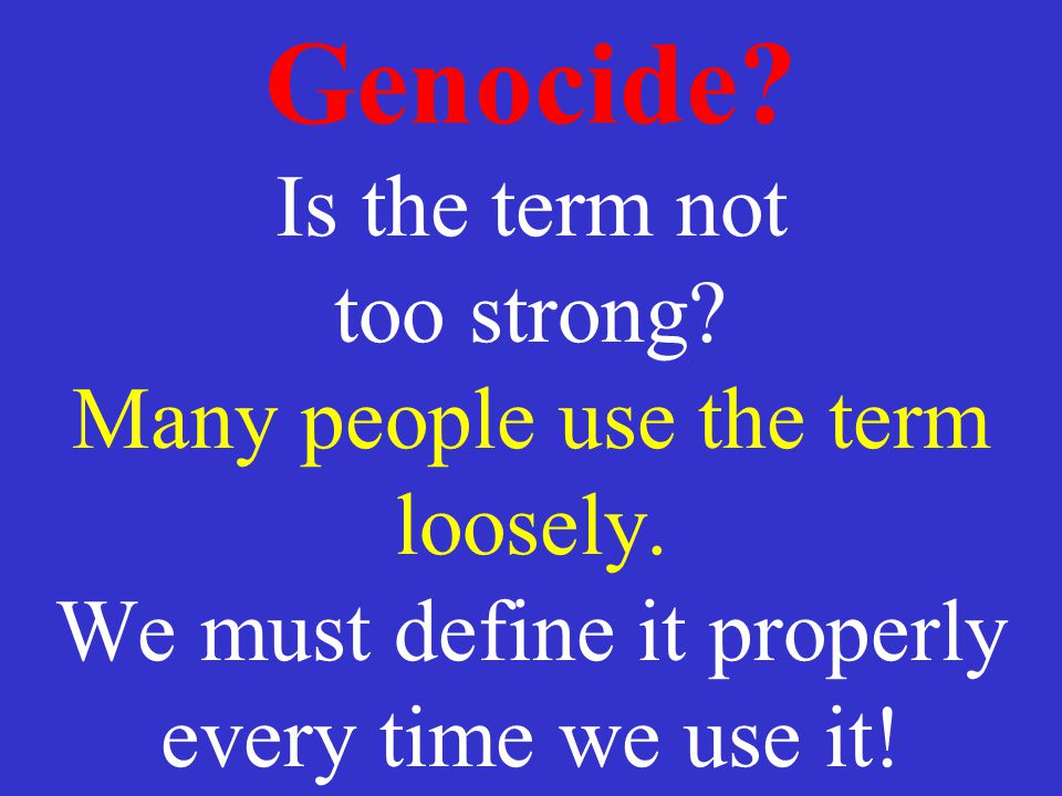 Genocide. Is the term not too strong. Many people use the term loosely