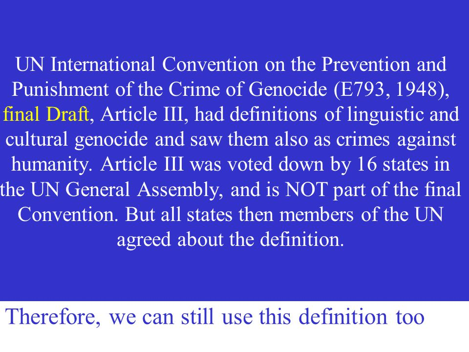 UN International Convention on the Prevention and Punishment of the Crime of Genocide (E793, 1948), final Draft, Article III, had definitions of linguistic and cultural genocide and saw them also as crimes against humanity. Article III was voted down by 16 states in the UN General Assembly, and is NOT part of the final Convention. But all states then members of the UN agreed about the definition.