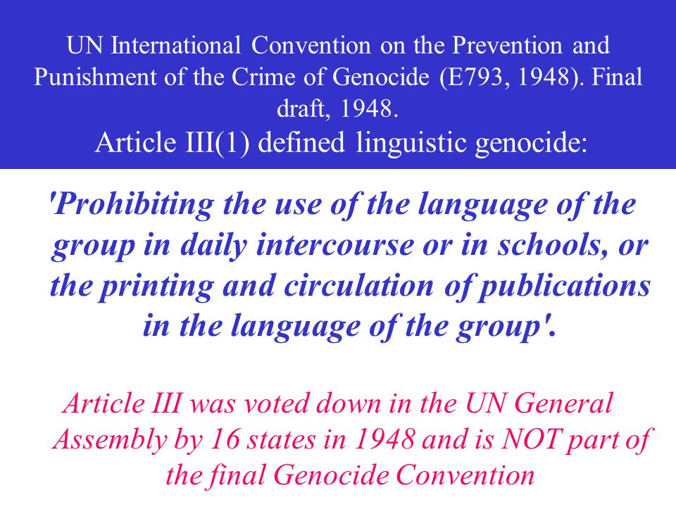 UN International Convention on the Prevention and Punishment of the Crime of Genocide (E793, 1948). Final draft, 1948. Article III(1) defined linguistic genocide: