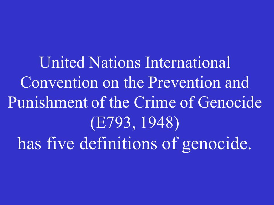 United Nations International Convention on the Prevention and Punishment of the Crime of Genocide (E793, 1948) has five definitions of genocide.