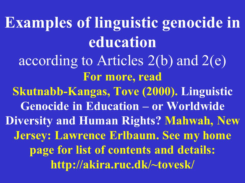 Examples of linguistic genocide in education according to Articles 2(b) and 2(e) For more, read Skutnabb-Kangas, Tove (2000).