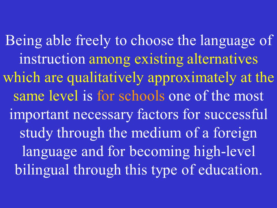 Being able freely to choose the language of instruction among existing alternatives which are qualitatively approximately at the same level is for schools one of the most important necessary factors for successful study through the medium of a foreign language and for becoming high-level bilingual through this type of education.