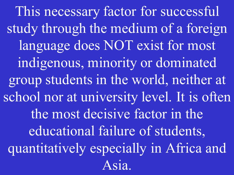 This necessary factor for successful study through the medium of a foreign language does NOT exist for most indigenous, minority or dominated group students in the world, neither at school nor at university level.