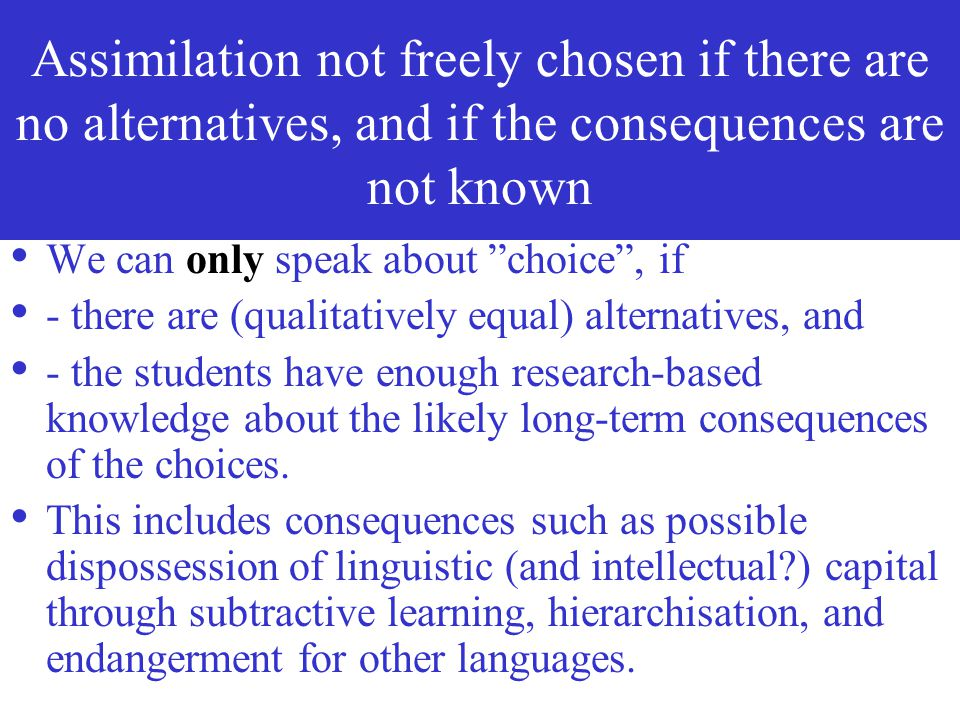 Assimilation not freely chosen if there are no alternatives, and if the consequences are not known