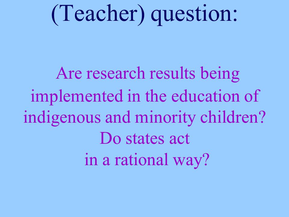 (Teacher) question: Are research results being implemented in the education of indigenous and minority children.