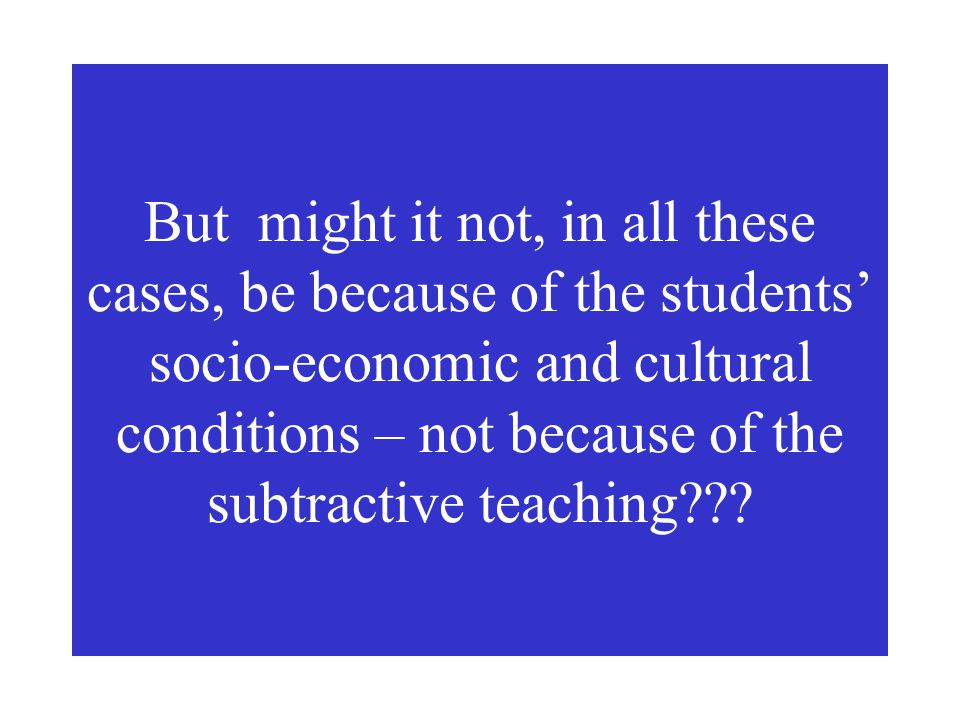 But might it not, in all these cases, be because of the students' socio-economic and cultural conditions – not because of the subtractive teaching