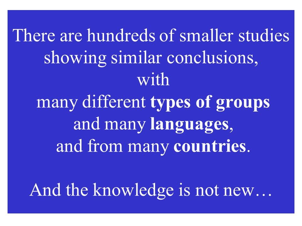 There are hundreds of smaller studies showing similar conclusions, with many different types of groups and many languages, and from many countries.