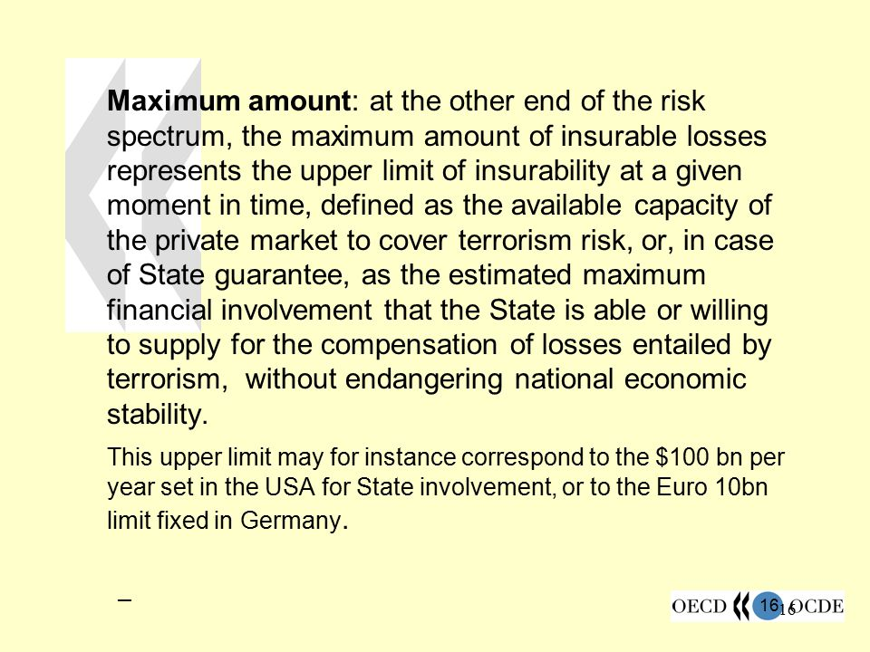Maximum amount: at the other end of the risk spectrum, the maximum amount of insurable losses represents the upper limit of insurability at a given moment in time, defined as the available capacity of the private market to cover terrorism risk, or, in case of State guarantee, as the estimated maximum financial involvement that the State is able or willing to supply for the compensation of losses entailed by terrorism, without endangering national economic stability.