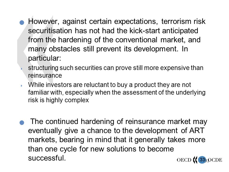 However, against certain expectations, terrorism risk securitisation has not had the kick-start anticipated from the hardening of the conventional market, and many obstacles still prevent its development. In particular: