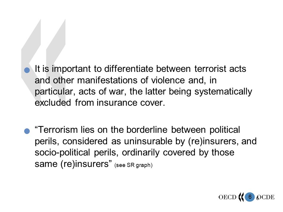 It is important to differentiate between terrorist acts and other manifestations of violence and, in particular, acts of war, the latter being systematically excluded from insurance cover.