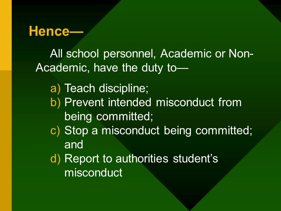 Hence— All school personnel, Academic or Non-Academic, have the duty to— Teach discipline; Prevent intended misconduct from being committed;