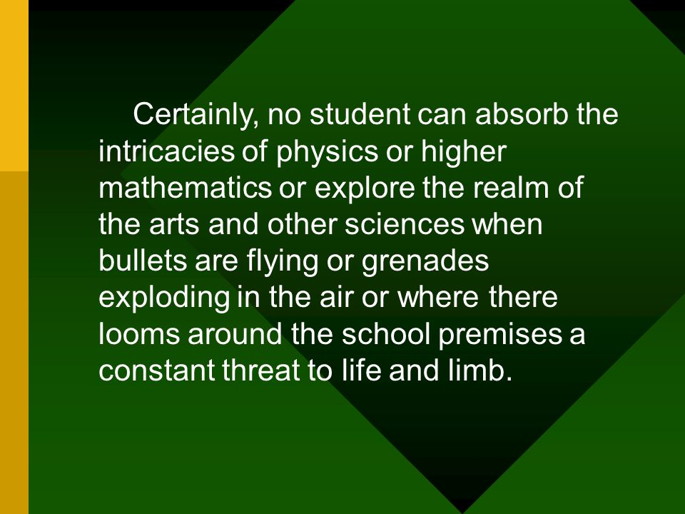 Certainly, no student can absorb the intricacies of physics or higher mathematics or explore the realm of the arts and other sciences when bullets are flying or grenades exploding in the air or where there looms around the school premises a constant threat to life and limb.