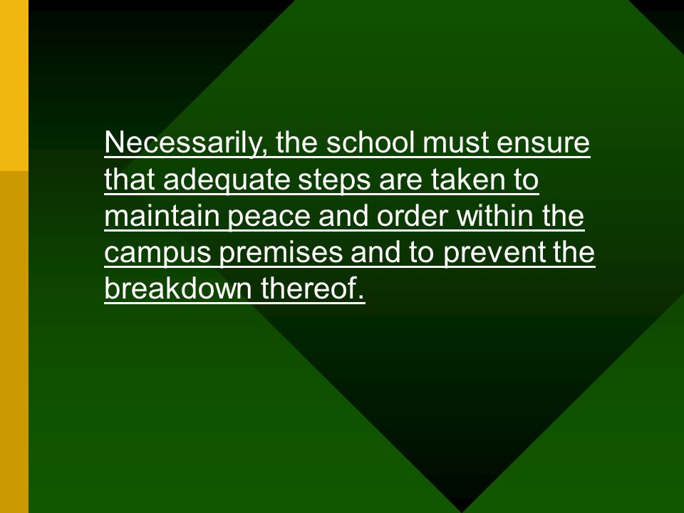Necessarily, the school must ensure that adequate steps are taken to maintain peace and order within the campus premises and to prevent the breakdown thereof.