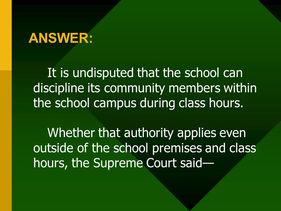 ANSWER: It is undisputed that the school can discipline its community members within the school campus during class hours.