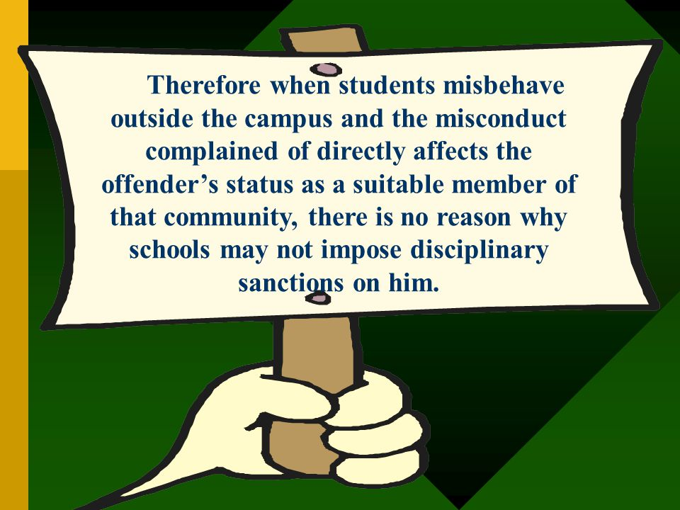 Therefore when students misbehave outside the campus and the misconduct complained of directly affects the offender's status as a suitable member of that community, there is no reason why schools may not impose disciplinary sanctions on him.