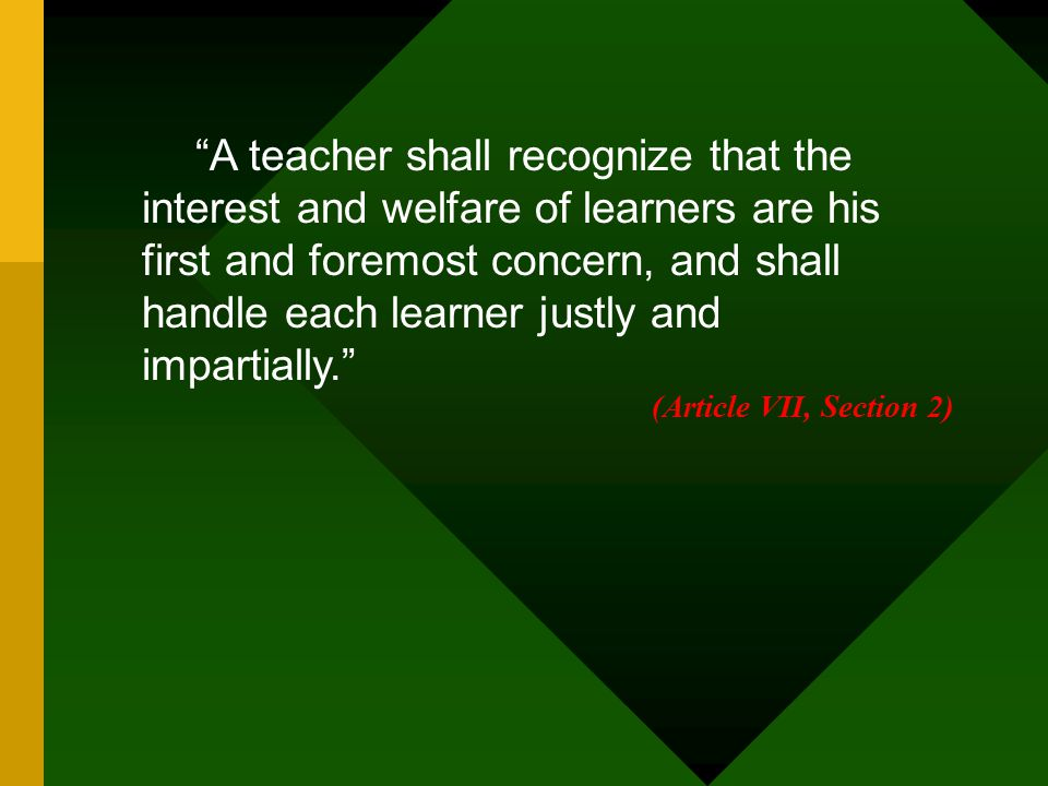 A teacher shall recognize that the interest and welfare of learners are his first and foremost concern, and shall handle each learner justly and impartially.