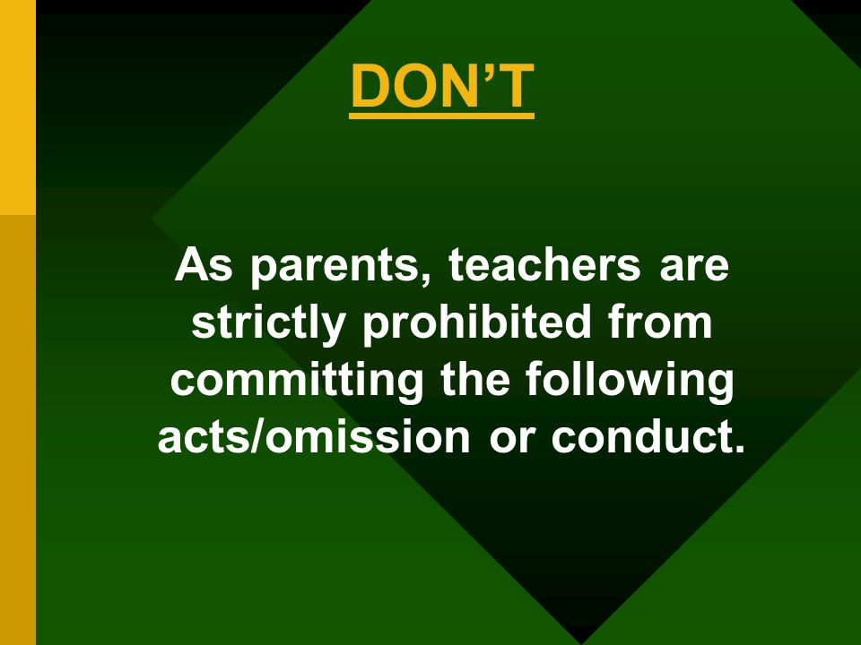 DON'T As parents, teachers are strictly prohibited from committing the following acts/omission or conduct.
