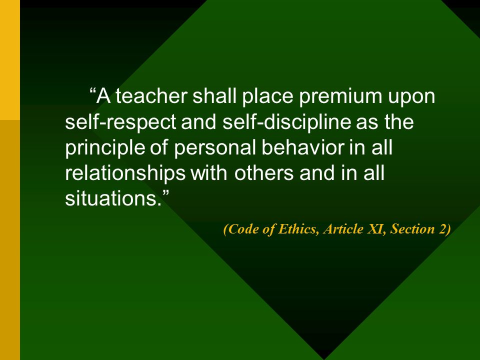 A teacher shall place premium upon self-respect and self-discipline as the principle of personal behavior in all relationships with others and in all situations.