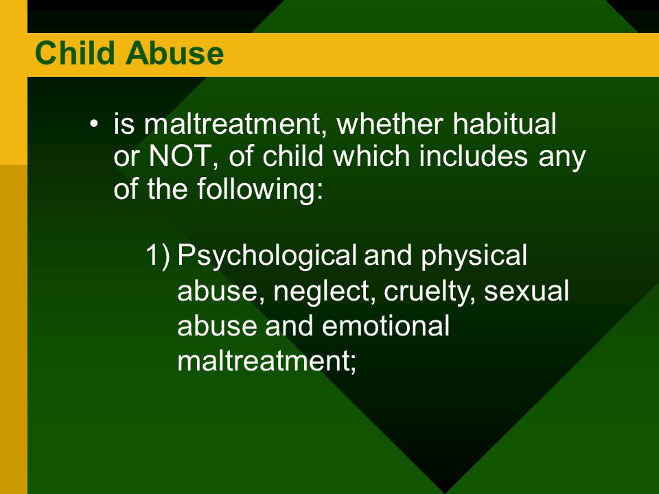 Child Abuse is maltreatment, whether habitual or NOT, of child which includes any of the following: