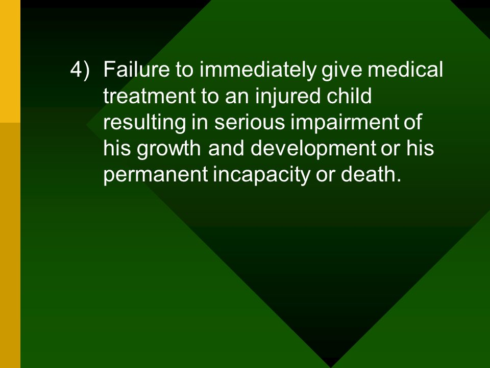 Failure to immediately give medical treatment to an injured child resulting in serious impairment of his growth and development or his permanent incapacity or death.