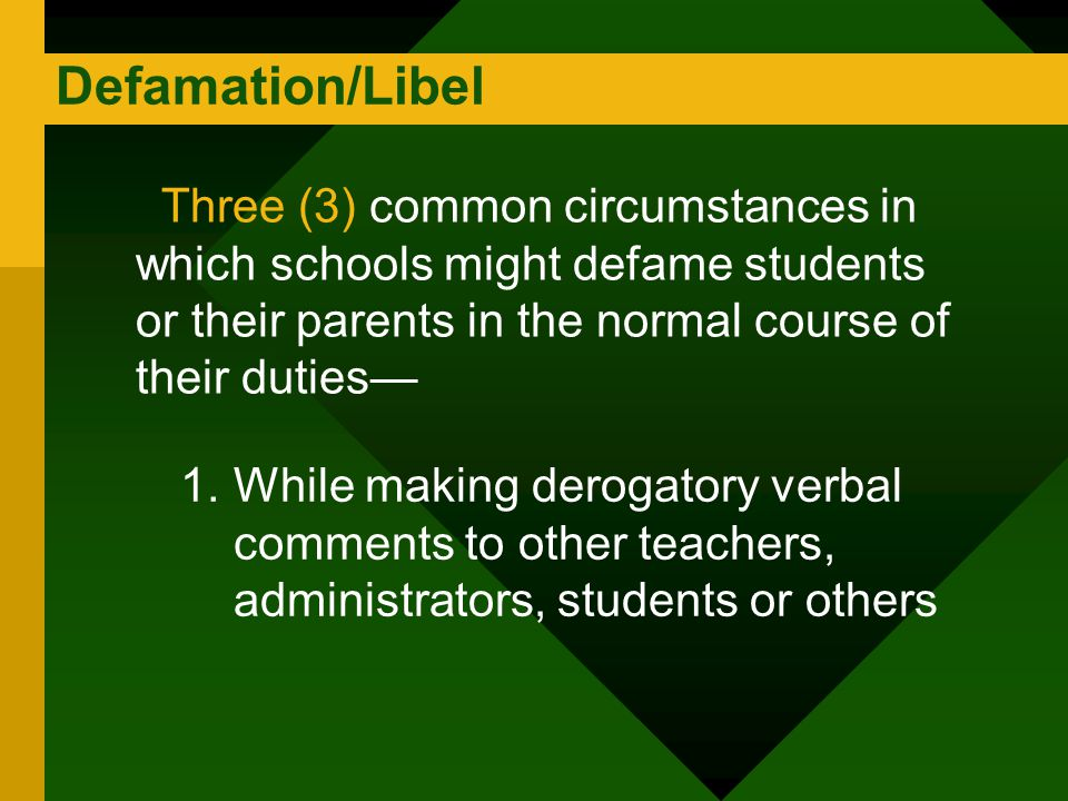 Defamation/Libel Three (3) common circumstances in which schools might defame students or their parents in the normal course of their duties—