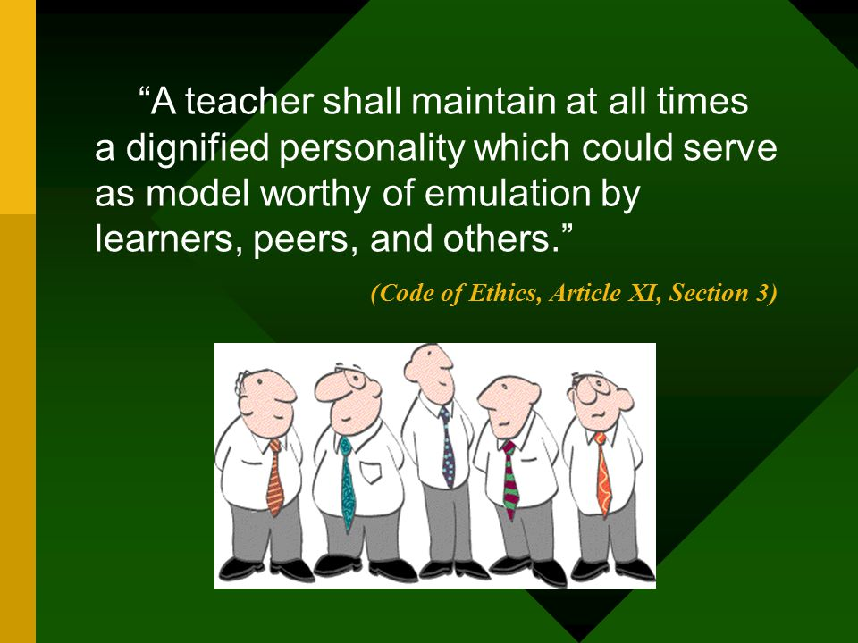 A teacher shall maintain at all times a dignified personality which could serve as model worthy of emulation by learners, peers, and others.