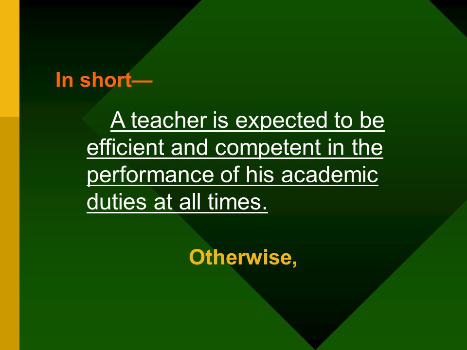 In short— A teacher is expected to be efficient and competent in the performance of his academic duties at all times.