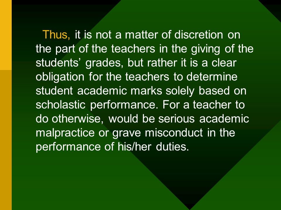Thus, it is not a matter of discretion on the part of the teachers in the giving of the students' grades, but rather it is a clear obligation for the teachers to determine student academic marks solely based on scholastic performance.
