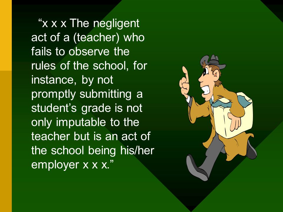 x x x The negligent act of a (teacher) who fails to observe the rules of the school, for instance, by not promptly submitting a student's grade is not only imputable to the teacher but is an act of the school being his/her employer x x x.