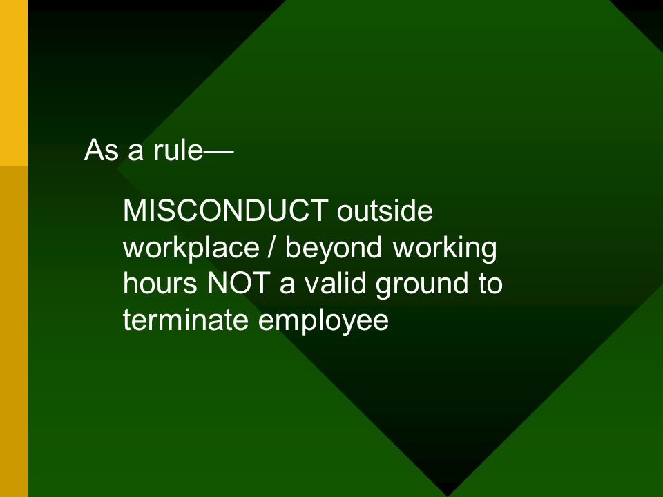 As a rule— MISCONDUCT outside workplace / beyond working hours NOT a valid ground to terminate employee.
