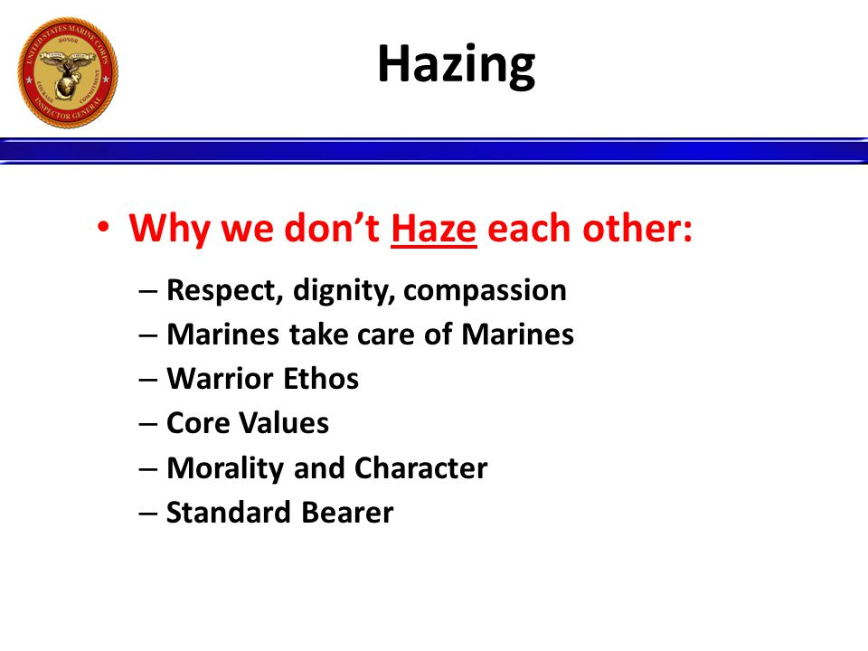 Hazing Why we don't Haze each other: Respect, dignity, compassion
