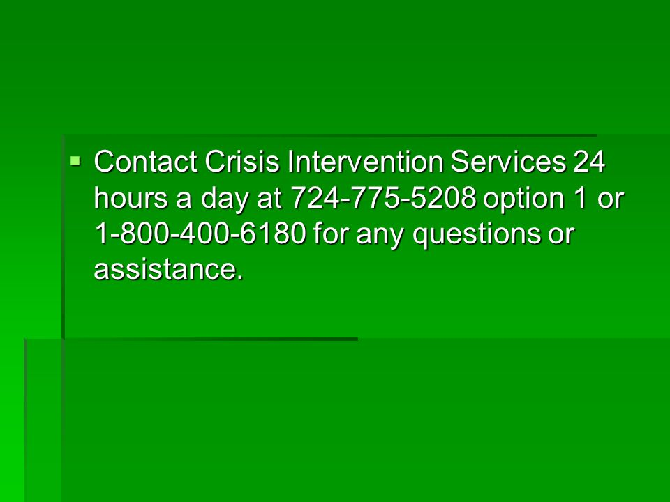 Contact Crisis Intervention Services 24 hours a day at 724-775-5208 option 1 or 1-800-400-6180 for any questions or assistance.
