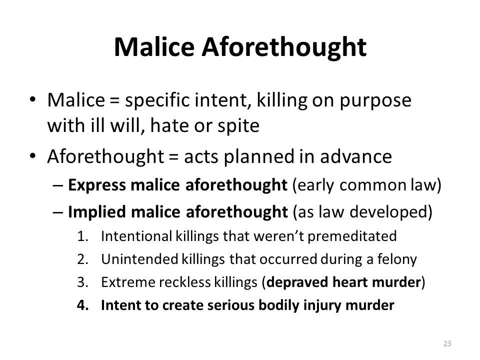 Malice Aforethought Malice = specific intent, killing on purpose with ill will, hate or spite. Aforethought = acts planned in advance.