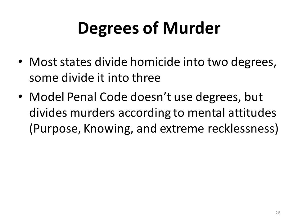 Degrees of Murder Most states divide homicide into two degrees, some divide it into three.