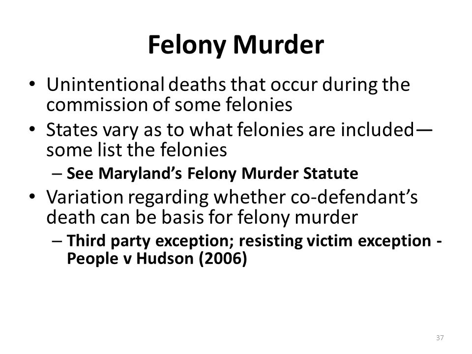 Felony Murder Unintentional deaths that occur during the commission of some felonies.
