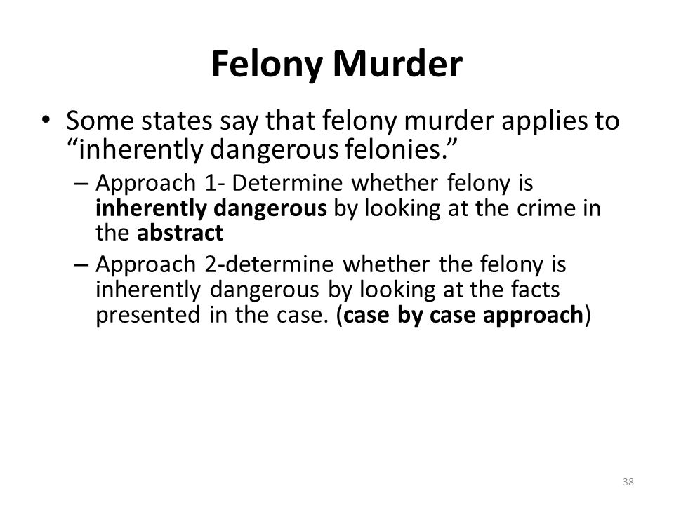 Felony Murder Some states say that felony murder applies to inherently dangerous felonies.